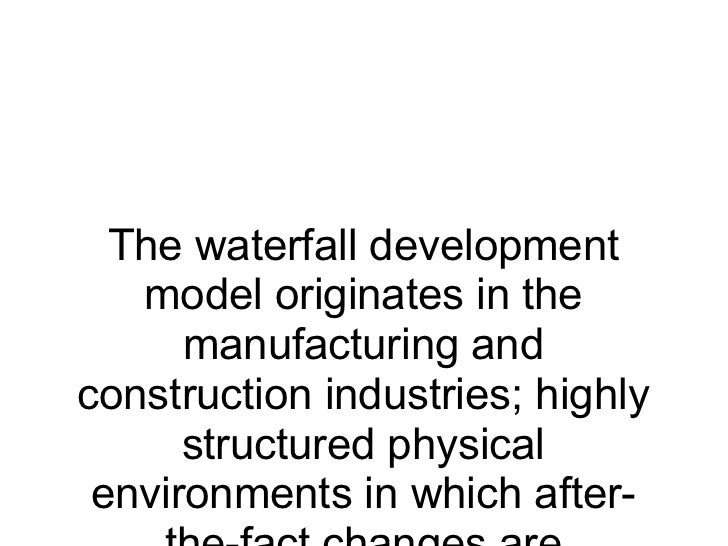 The waterfall development model originates in the manufacturing and construction industries; highly structured physical en...