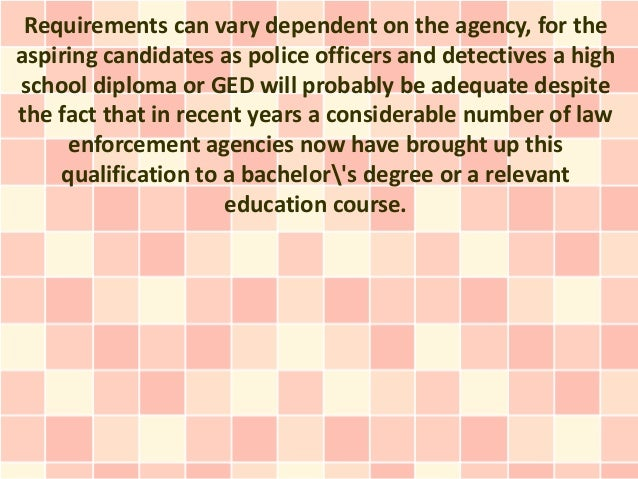 Requirements can vary dependent on the agency, for theaspiring candidates as police officers and detectives a highschool d...