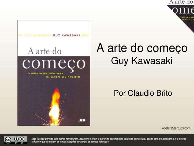A arte do começo Guy Kawasaki Por Claudio Brito