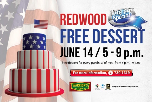 FREE DESSERT June 14 / 5 - 9 p.m. REDWOOD Flag day For more information, 730-1619 Free dessert for every purchase of meal ...