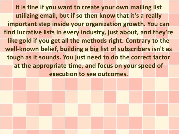 It is fine if you want to create your own mailing list     utilizing email, but if so then know that its a really  importa...