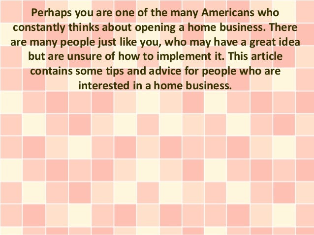 Perhaps you are one of the many Americans whoconstantly thinks about opening a home business. Thereare many people just li...