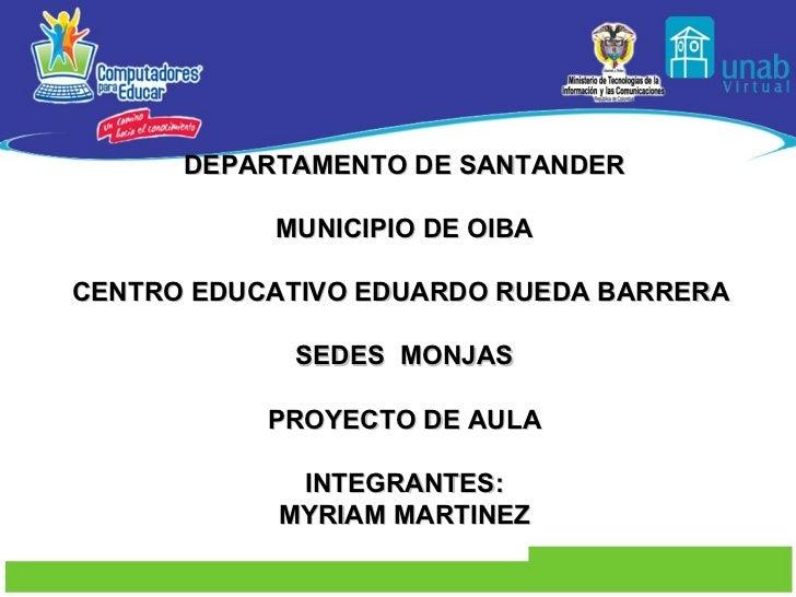 DEPARTAMENTO DE SANTANDER MUNICIPIO DE OIBA CENTRO EDUCATIVO EDUARDO RUEDA BARRERA  SEDES  MONJAS PROYECTO DE AULA INTEGRA...