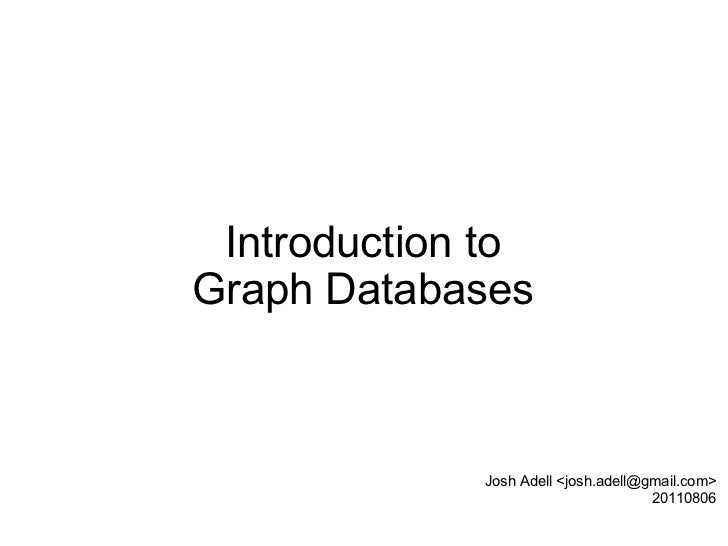 Introduction to Graph Databases Josh Adell <josh.adell@gmail.com> 20110806
