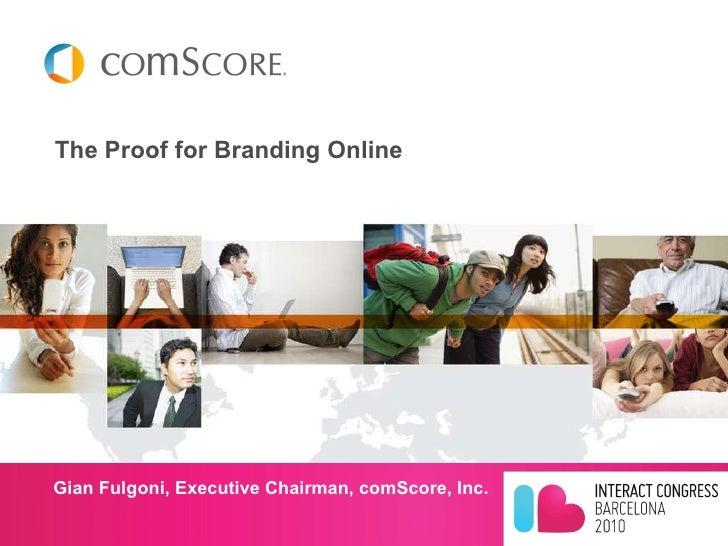 The Proof for Branding Online <ul><li>Gian Fulgoni, Executive Chairman, comScore, Inc. </li></ul>