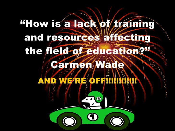 """"""" How is a lack of training and resources affecting the field of education?"""" Carmen Wade AND WE'RE OFF!!!!!!!!!!!!"""