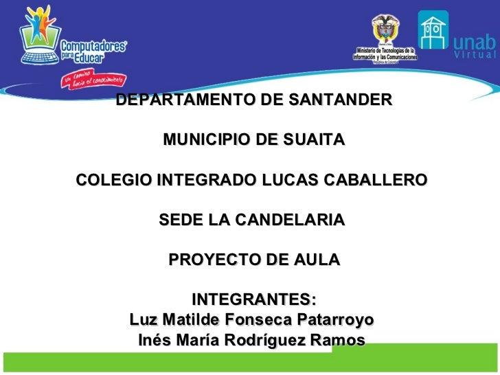 DEPARTAMENTO DE SANTANDER MUNICIPIO DE SUAITA COLEGIO INTEGRADO LUCAS CABALLERO  SEDE LA CANDELARIA  PROYECTO DE AULA INTE...