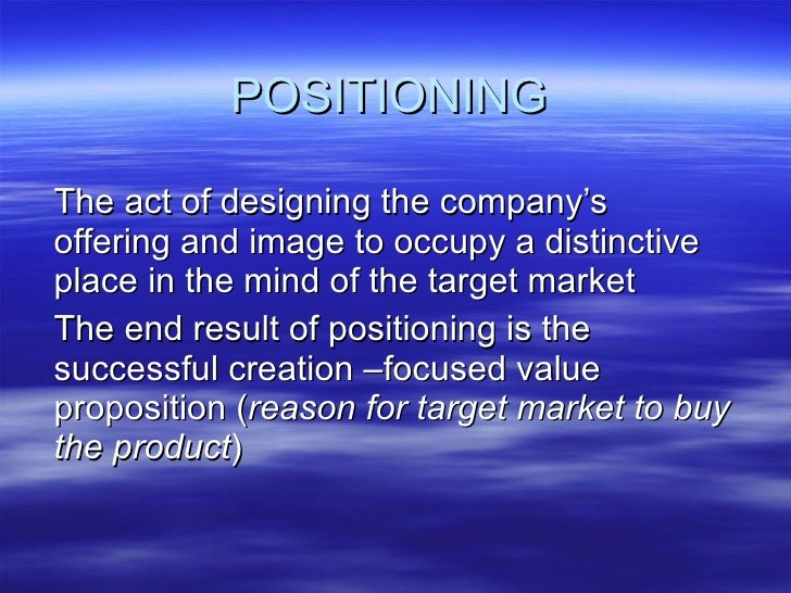 POSITIONING The act of designing the company's offering and image to occupy a distinctive place in the mind of the target ...