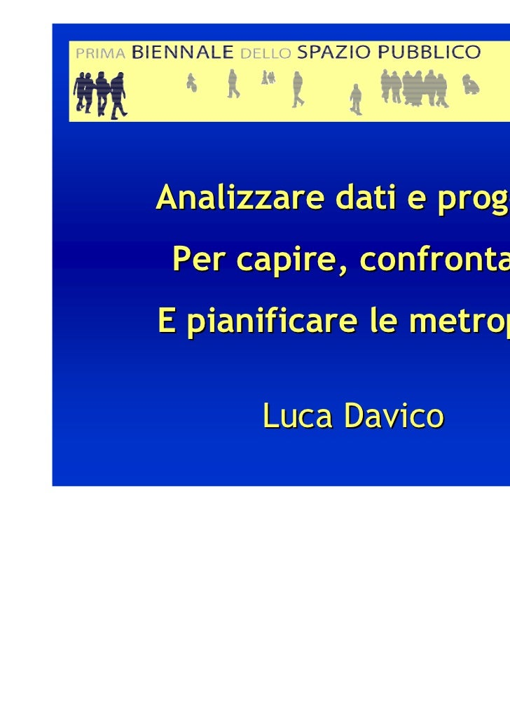Analizzare dati e progetti Per capire, confrontareE pianificare le metropoli      Luca Davico