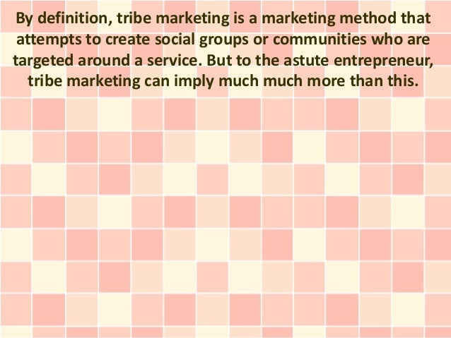 By definition, tribe marketing is a marketing method that attempts to create social groups or communities who aretargeted ...