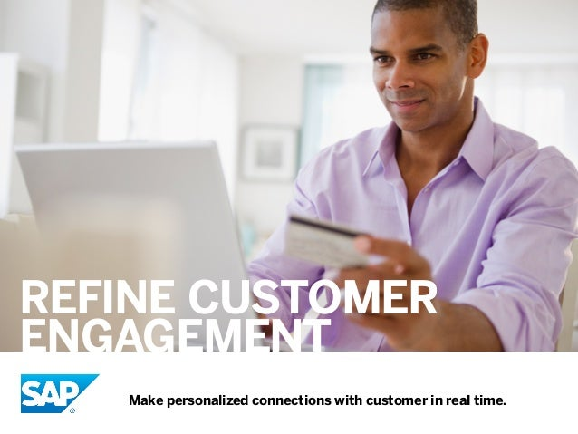 REFINE CUSTOMER ENGAGEmENT Make personalized connections with customer in real time.