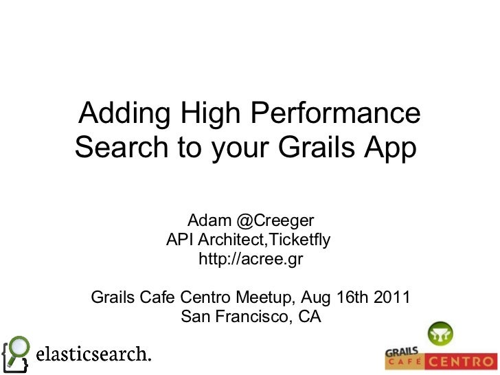 Adding High Performance Search to your Grails App  Adam @Creeger API Architect,Ticketfly  http://acree.gr Grails Cafe Cent...