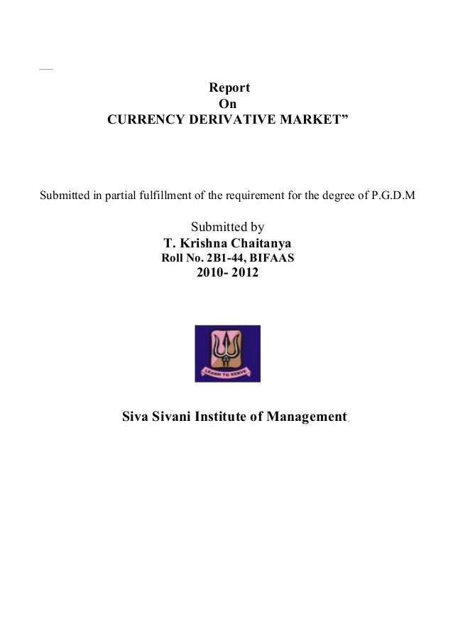 """Report On CURRENCY DERIVATIVE MARKET"""" Submitted in partial fulfillment of the requirement for the degree of P.G.D.M Submit..."""