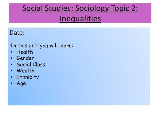 Social Studies: Sociology Topic 2: Inequalities Date: In this unit you will learn: • Health • Gender • Social Class • Weal...