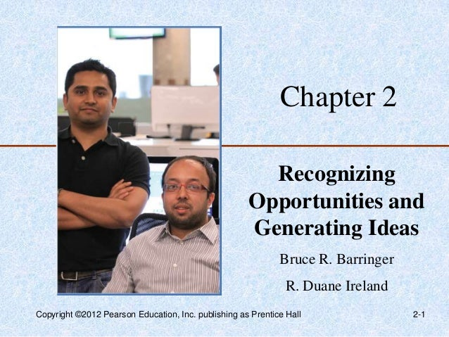 Chapter 2 Recognizing Opportunities and Generating Ideas Bruce R. Barringer R. Duane Ireland Copyright ©2012 Pearson Educa...