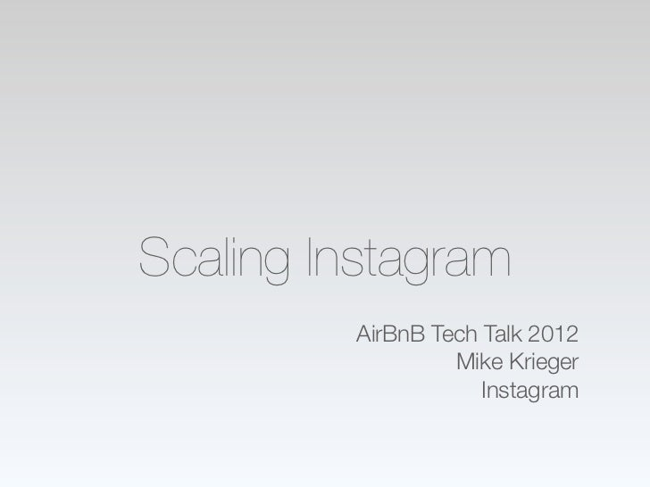 Scaling Instagram         AirBnB Tech Talk 2012                  Mike Krieger                     Instagram