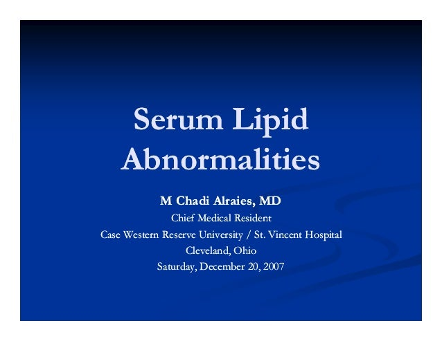 Serum Lipid Abnormalities M Chadi Alraies, MD Chief Medical Resident Case Western Reserve University / St. Vincent Hospita...