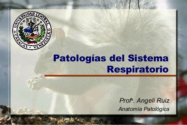 Patologías del Sistema          Respiratorio            Profa. Angeli Ruiz            Anatomía Patológica