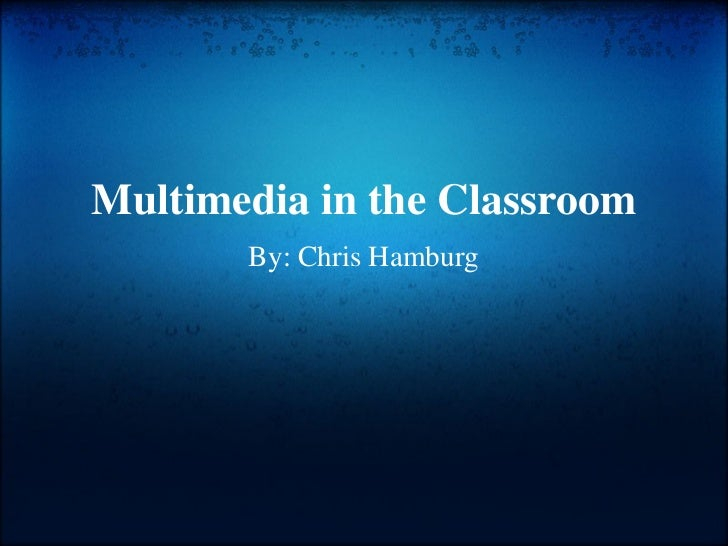 Multimedia in the Classroom By: Chris Hamburg