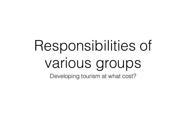Responsibilities of various groups Developing tourism at what cost?
