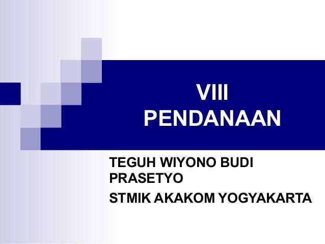 VIII PENDANAAN TEGUH WIYONO BUDI PRASETYO STMIK AKAKOM YOGYAKARTA
