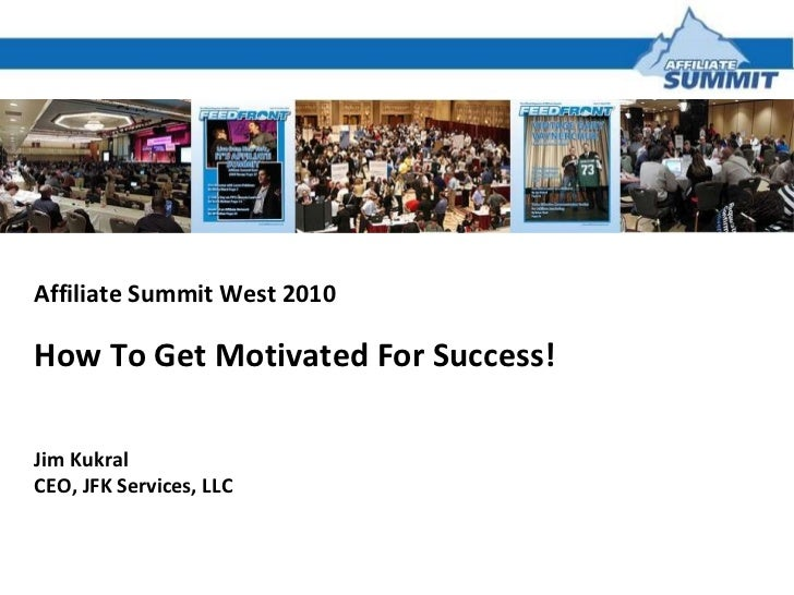 Affiliate Summit West 2010 How To Get Motivated For Success! Jim Kukral CEO, JFK Services, LLC