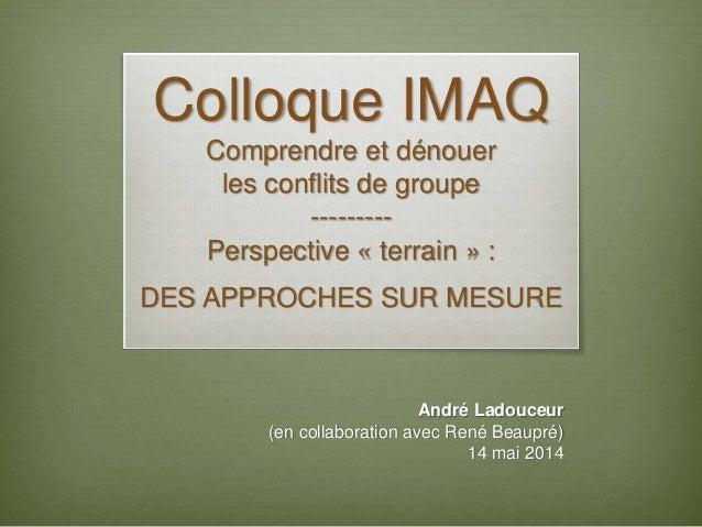 Colloque IMAQ Comprendre et dénouer les conflits de groupe --------- Perspective « terrain » : DES APPROCHES SUR MESURE An...