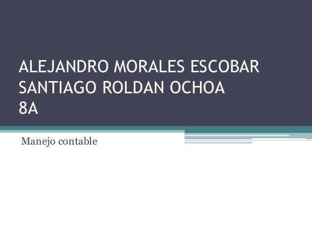 ALEJANDRO MORALES ESCOBAR SANTIAGO ROLDAN OCHOA 8A Manejo contable
