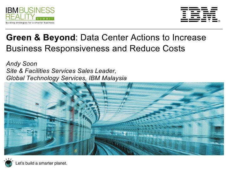 Green & Beyond : Data Center Actions to Increase Business Responsiveness and Reduce Costs   Andy Soon Site & Facilities Se...