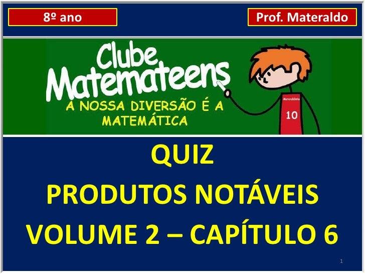 8º ano        Prof. Materaldo       QUIZ PRODUTOS NOTÁVEISVOLUME 2 – CAPÍTULO 6                            1