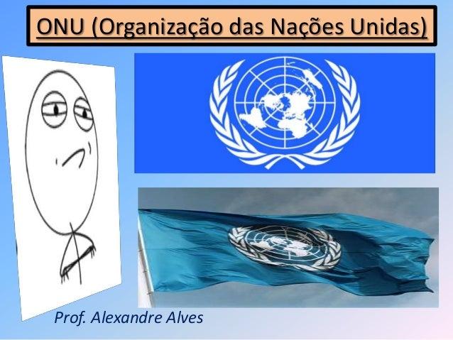 ONU (Organização das Nações Unidas)Prof. Alexandre Alves