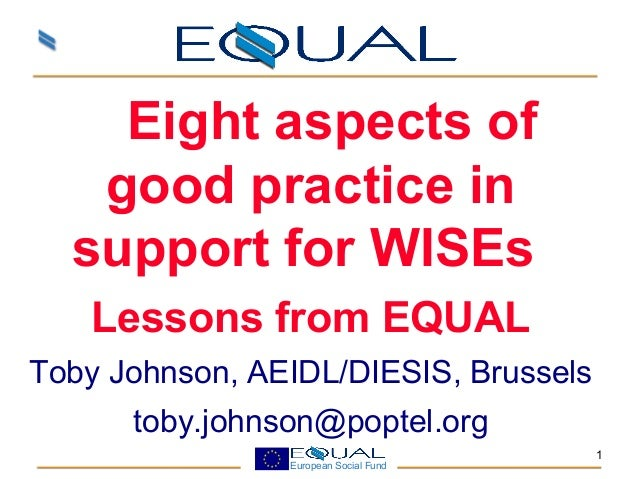European Social Fund 1 Eight aspects of good practice in support for WISEs Lessons from EQUAL Toby Johnson, AEIDL/DIES...