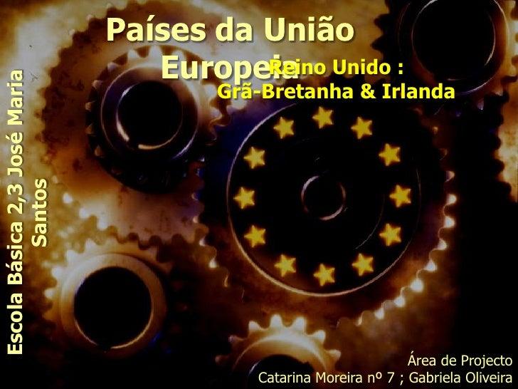 Países da União Europeia<br />Reino Unido : <br />Grã-Bretanha & Irlanda<br />Escola Básica 2,3 José Maria Santos<br />Áre...