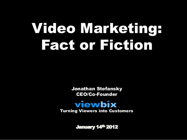 Video Marketing: Fact or Fiction       Jonathan Stefansky         CEO/Co-Founder   Turning Viewers into Customers         ...