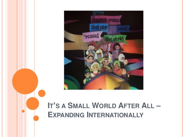 IT'S A SMALL WORLD AFTER ALL – EXPANDING INTERNATIONALLY