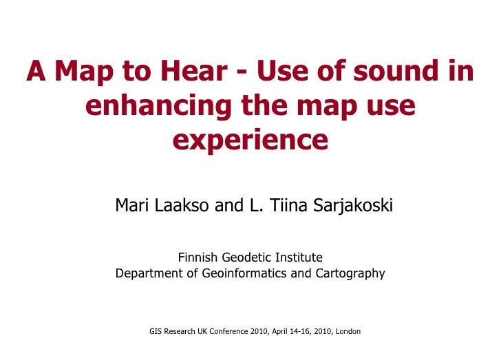 A Map to Hear - Use of sound in enhancing the map use experience Mari Laakso and L. Tiina Sarjakoski