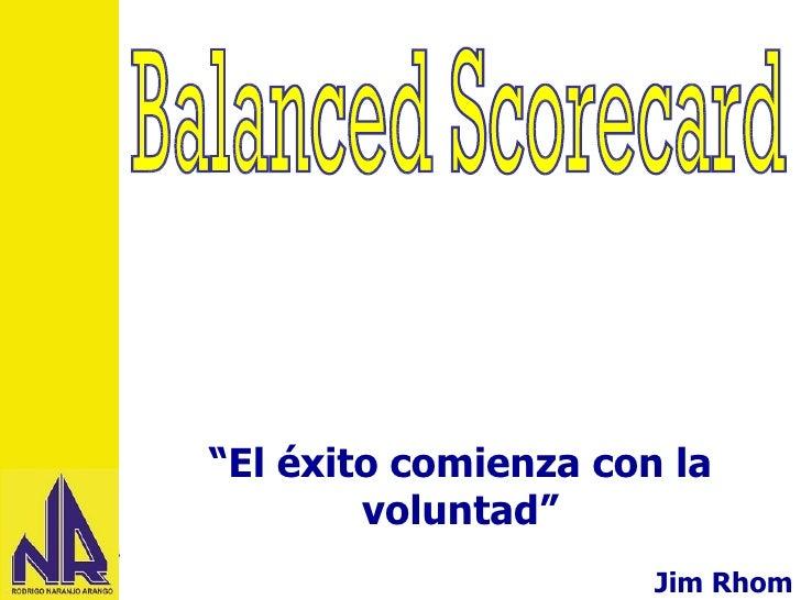 """Balanced Scorecard """" El éxito comienza con la voluntad"""" Jim Rhom"""
