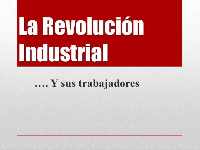 La RevoluciónIndustrial …. Y sus trabajadores