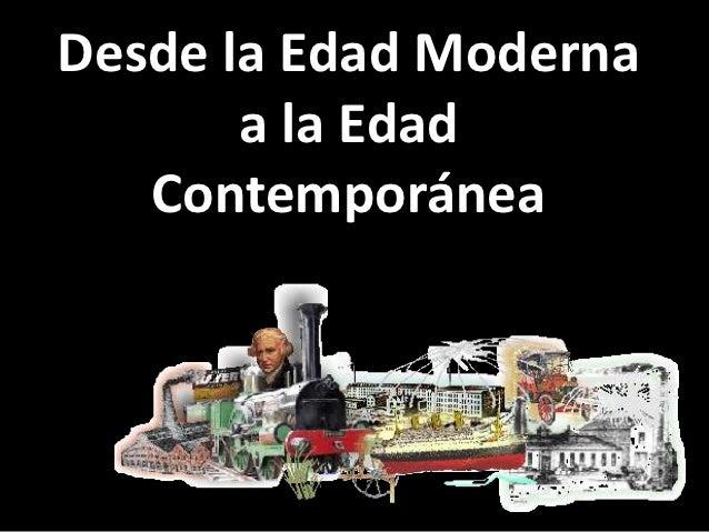Desde la Edad Moderna       a la Edad   Contemporánea