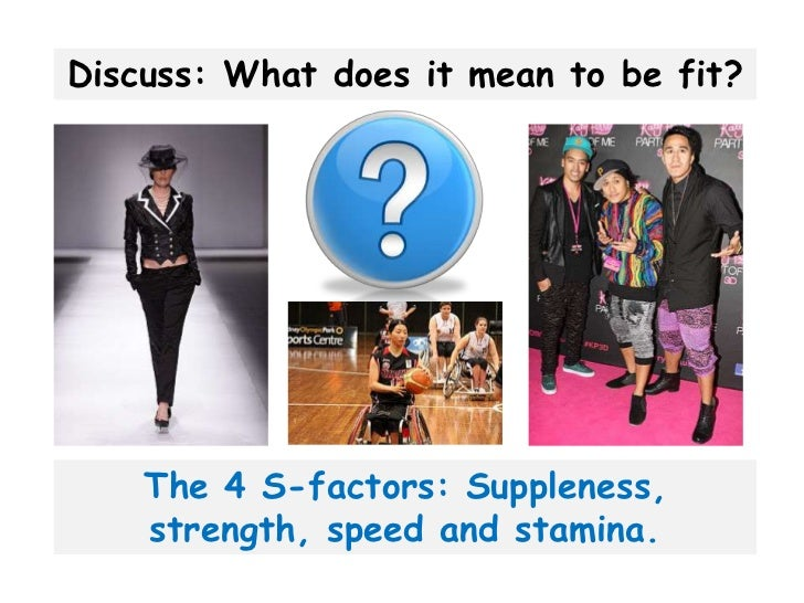 Discuss: What does it mean to be fit?    The 4 S-factors: Suppleness,    strength, speed and stamina.