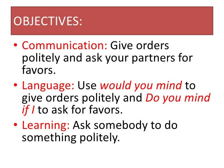 OBJECTIVES:• Communication: Give orders  politely and ask your partners for  favors.• Language: Use would you mind to  giv...