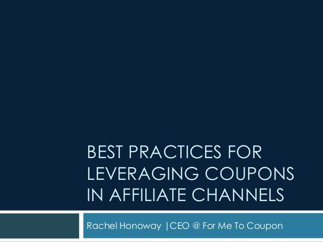BEST PRACTICES FOR LEVERAGING COUPONS IN AFFILIATE CHANNELS Rachel Honoway |CEO @ For Me To Coupon