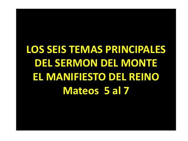 LOS SEIS TEMAS PRINCIPALES DEL SERMON DEL MONTE EL MANIFIESTO DEL REINO Mateos 5 al 7
