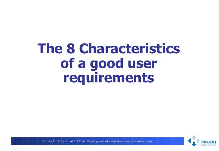 The 8 Characteristics of a good user requirements Tel: 08625 22 00 | Fax: 08625 22 90 | E-mail: goran.karlsson@helenius....