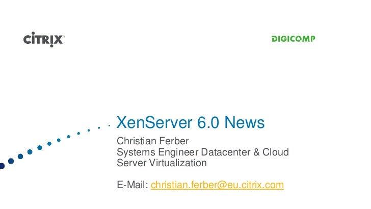 XenServer 6.0 NewsChristian FerberSystems Engineer Datacenter & CloudServer VirtualizationE-Mail: christian.ferber@eu.citr...