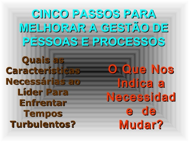 CINCO PASSOS PARACINCO PASSOS PARA MELHORAR A GESTÃO DEMELHORAR A GESTÃO DE PESSOAS E PROCESSOSPESSOAS E PROCESSOS Quais a...