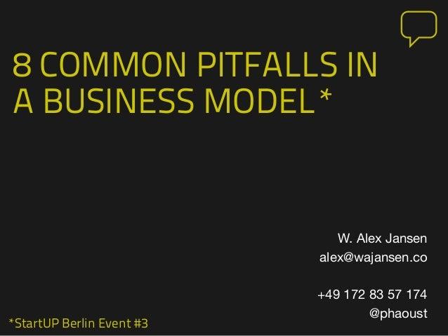 *StartUP Berlin Event #3 8 COMMON PITFALLS IN A BUSINESS MODEL* W. Alex Jansen alex@wajansen.co +49 172 83 57 174 @phaoust