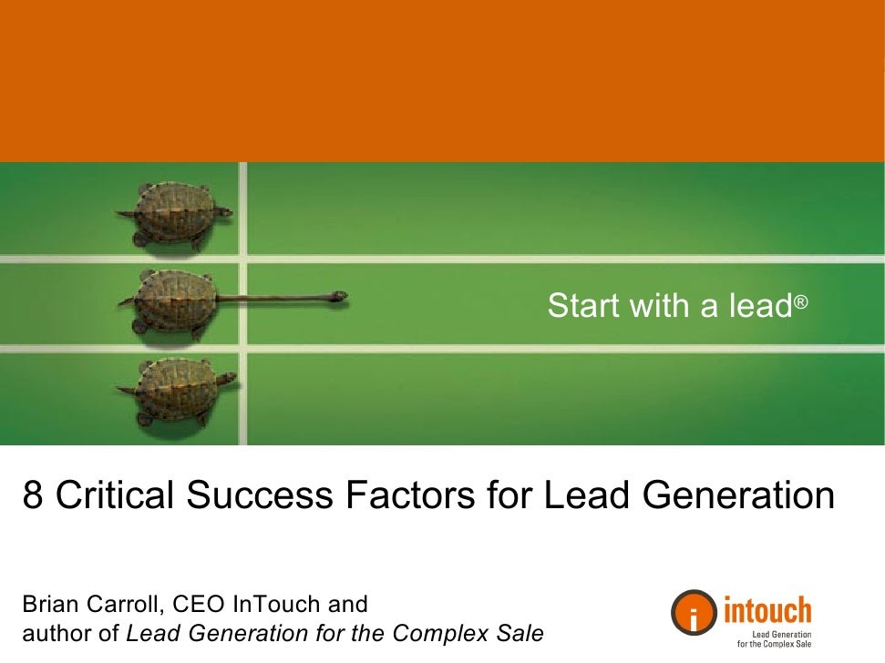 Start with a lead®     8 Critical Success Factors for Lead Generation  Brian Carroll, CEO InTouch and author of Lead Gener...