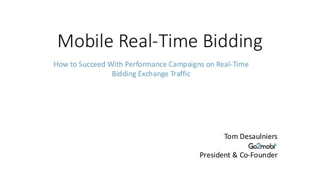 Mobile Real-Time Bidding Tom Desaulniers President & Co-Founder How to Succeed With Performance Campaigns on Real-Time Bid...