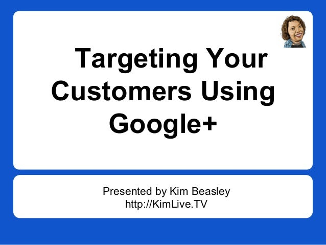Targeting Your Customers Using Google+ Presented by Kim Beasley http://KimLive.TV